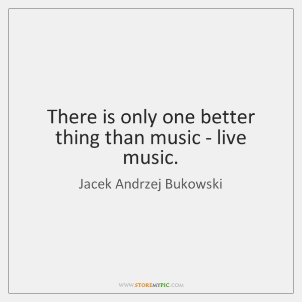 There is only one better thing than music - live music.