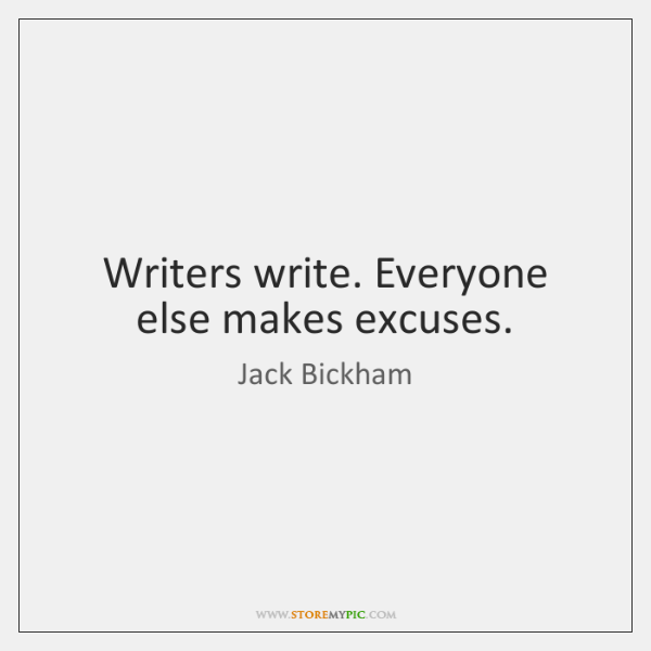 Writers write. Everyone else makes excuses.
