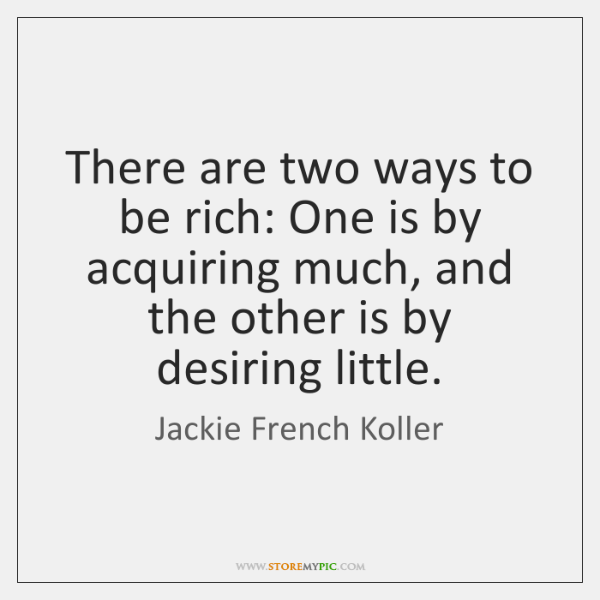 There are two ways to be rich: One is by acquiring much, ...