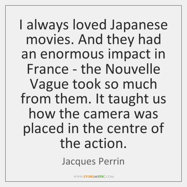 I always loved Japanese movies. And they had an enormous impact in ...