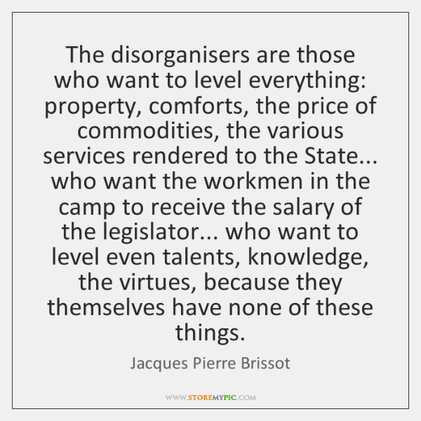 The disorganisers are those who want to level everything: property, comforts, the ...