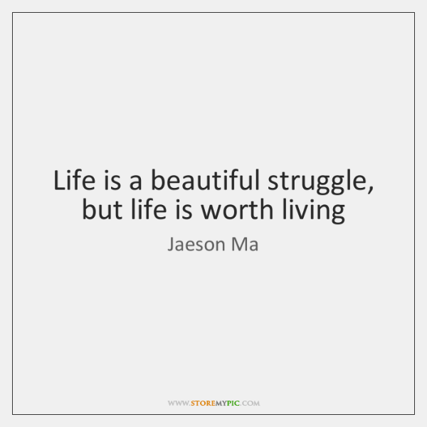 Life is a beautiful struggle, but life is worth living
