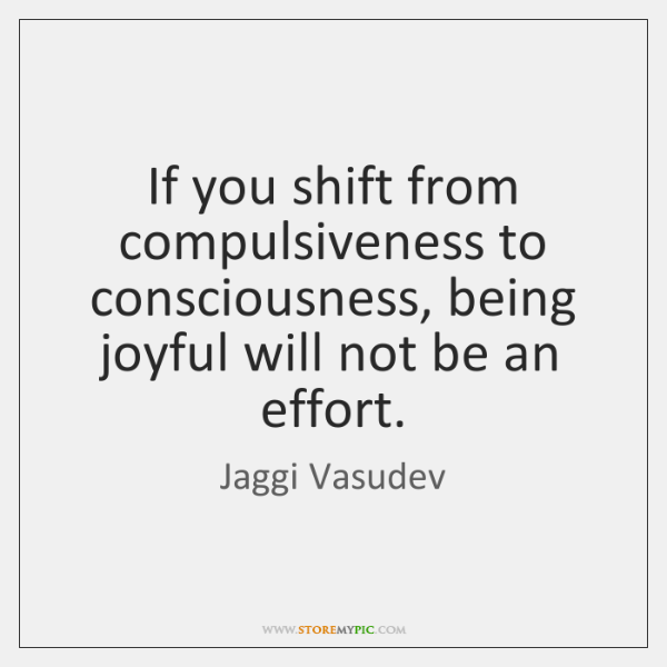 If you shift from compulsiveness to consciousness, being joyful will not be ...