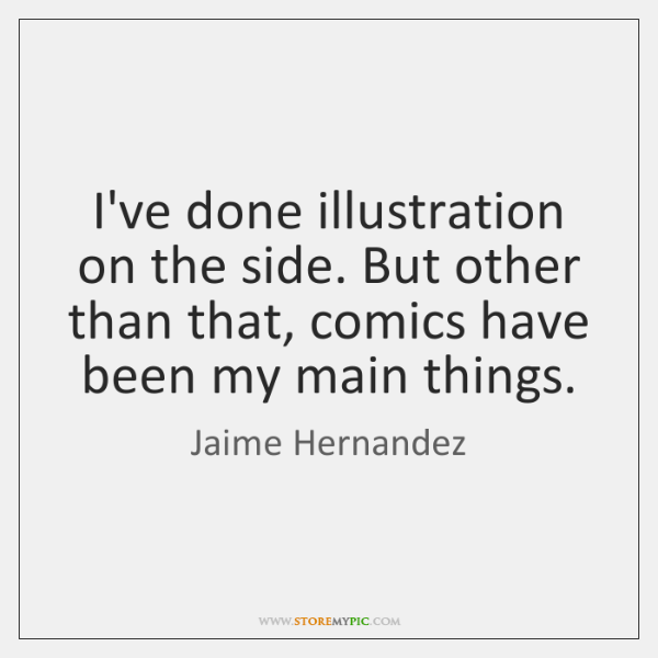 I've done illustration on the side. But other than that, comics have ...