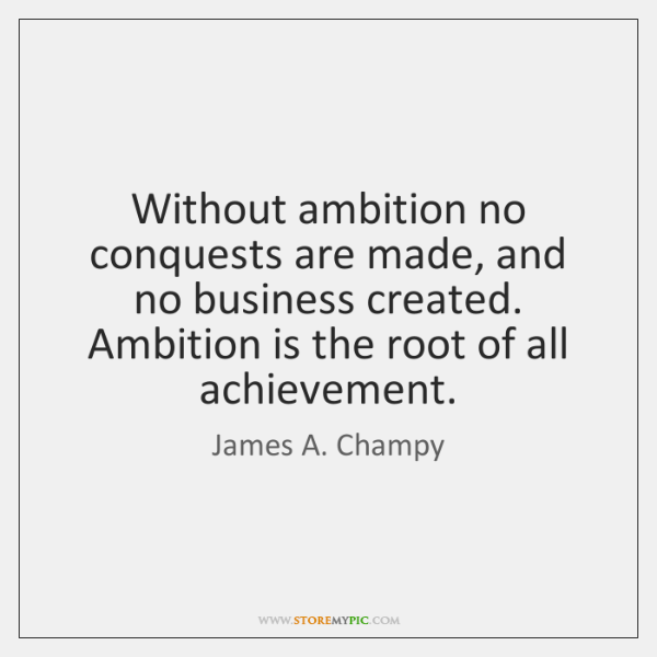 Without ambition no conquests are made, and no business created. Ambition is ...