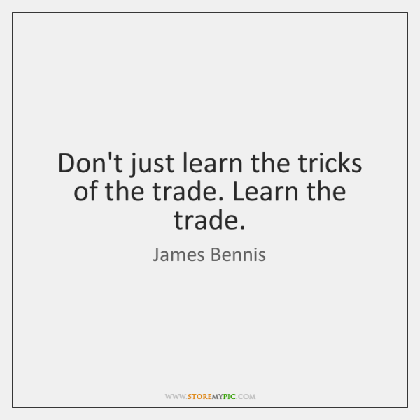 Don't just learn the tricks of the trade. Learn the trade.