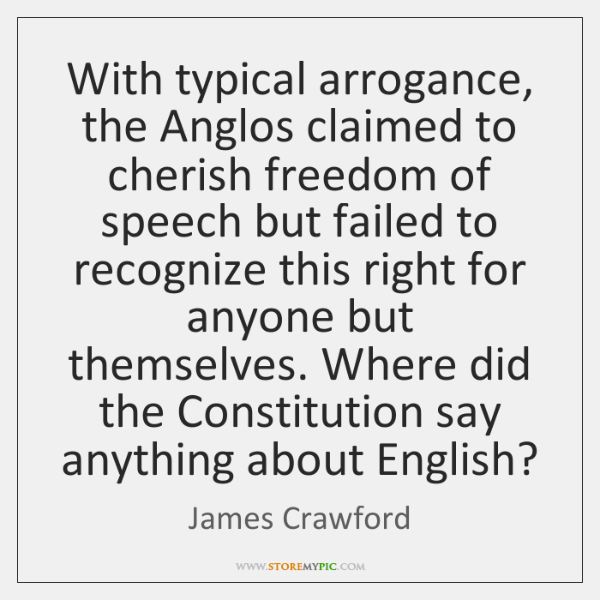 With typical arrogance, the Anglos claimed to cherish freedom of speech but ...
