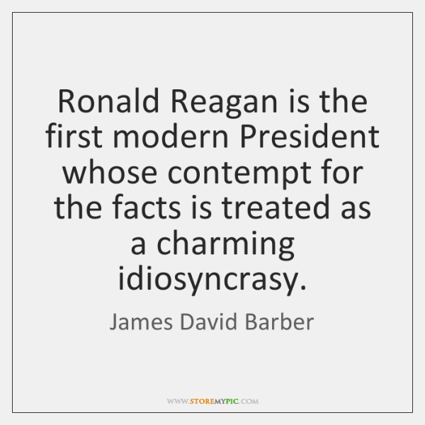 Ronald Reagan is the first modern President whose contempt for the facts ...