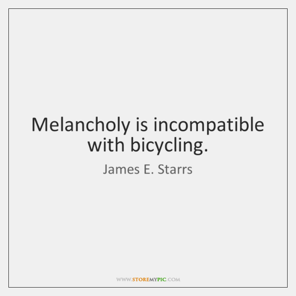Melancholy is incompatible with bicycling.