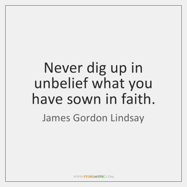Never dig up in unbelief what you have sown in faith.