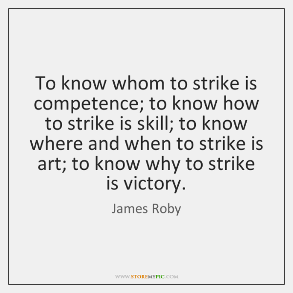 To know whom to strike is competence; to know how to strike ...