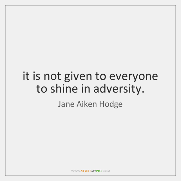 it is not given to everyone to shine in adversity.