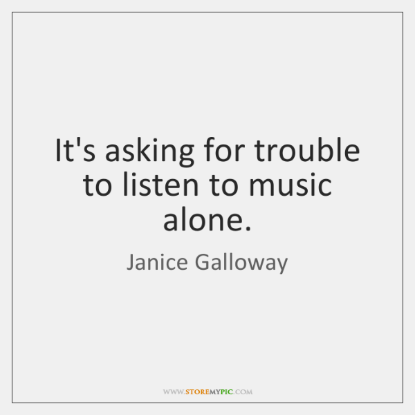 It's asking for trouble to listen to music alone.