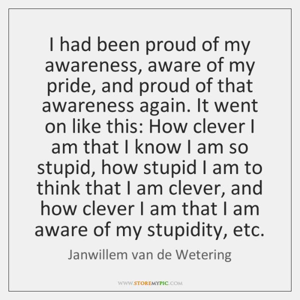 I had been proud of my awareness, aware of my pride, and ...