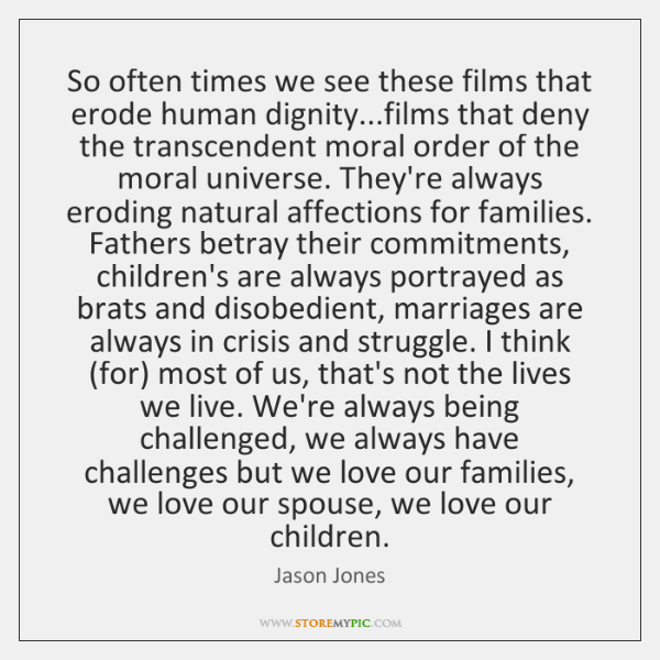 So often times we see these films that erode human dignity...films ...