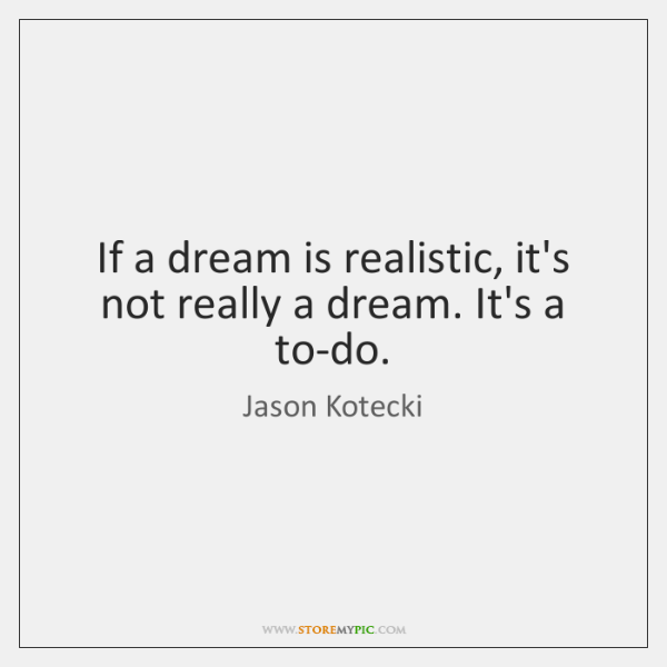 If a dream is realistic, it's not really a dream. It's a ...