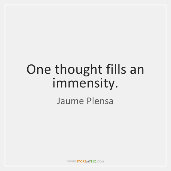 One thought fills an immensity.