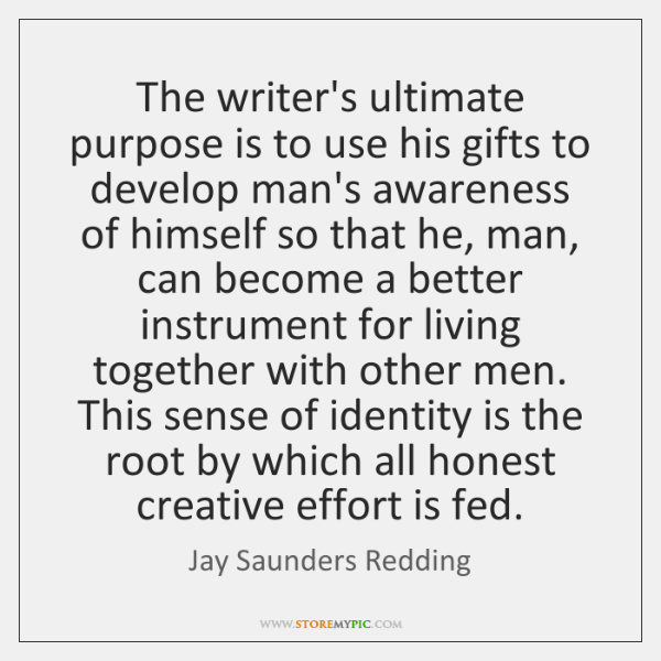 The writer's ultimate purpose is to use his gifts to develop man's ...