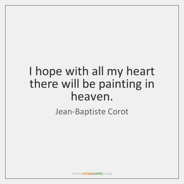I hope with all my heart there will be painting in heaven.
