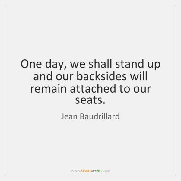 One day, we shall stand up and our backsides will remain attached ...