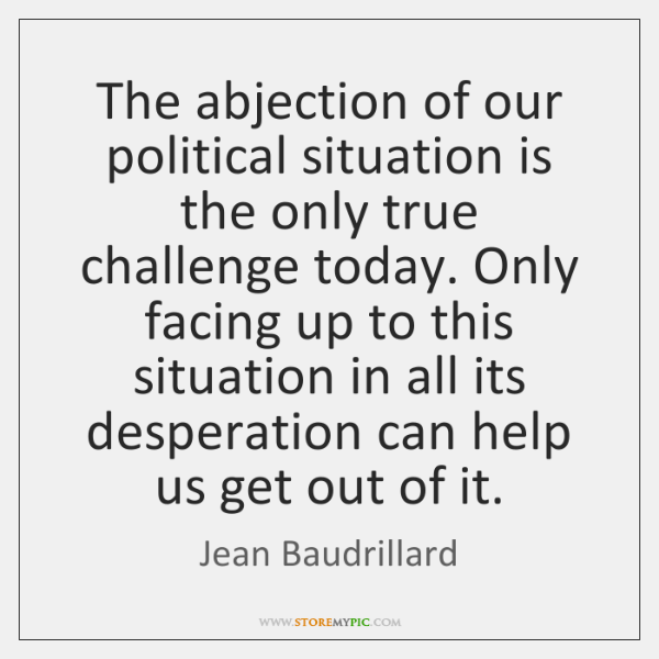 The abjection of our political situation is the only true challenge today. ...