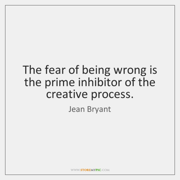 The fear of being wrong is the prime inhibitor of the creative ...