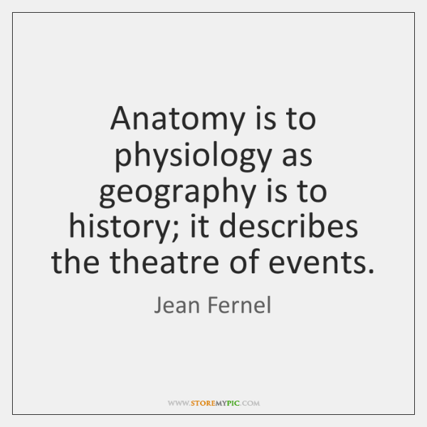 Anatomy is to physiology as geography is to history; it describes the ...