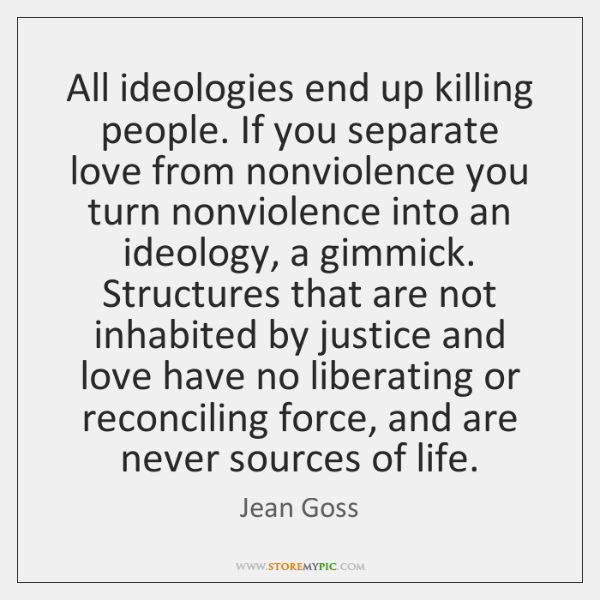 All ideologies end up killing people. If you separate love from nonviolence ...