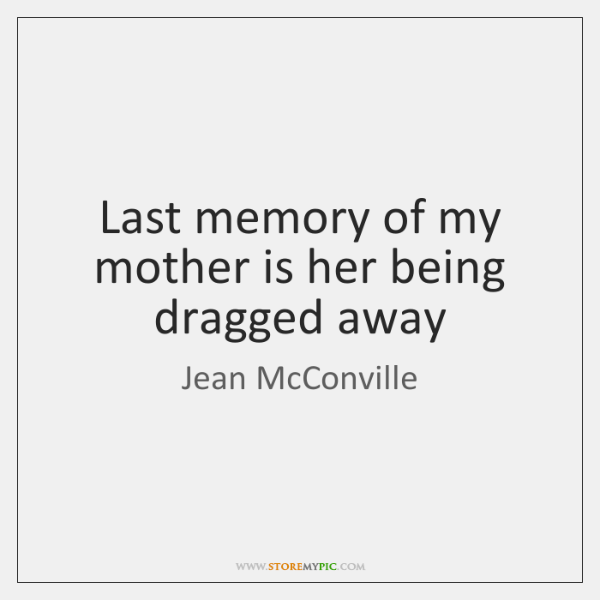 Last memory of my mother is her being dragged away