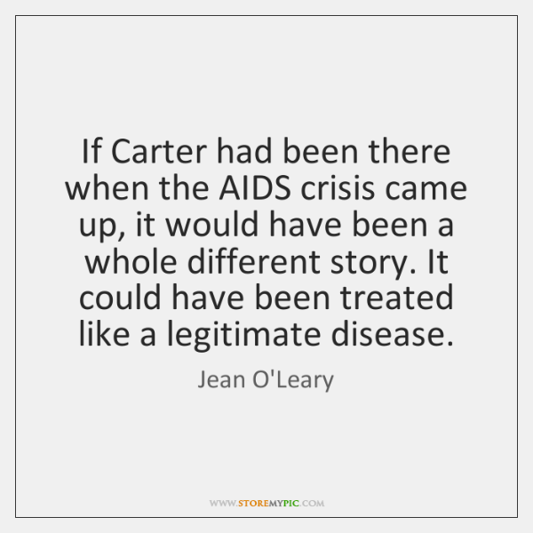 If Carter had been there when the AIDS crisis came up, it ...