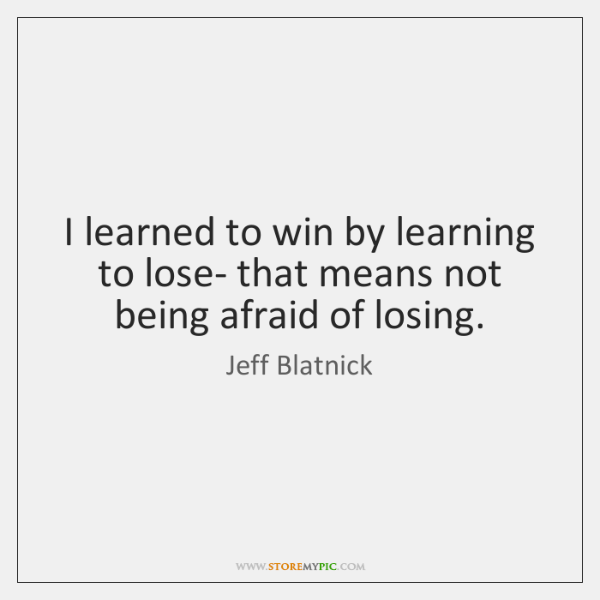 I learned to win by learning to lose- that means not being ...