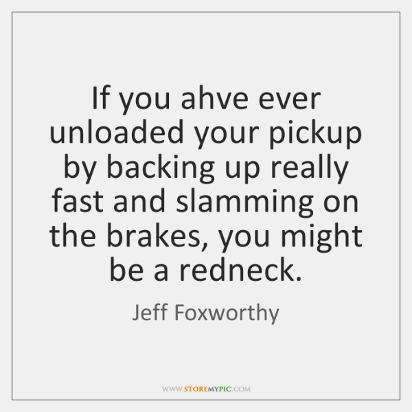 If you ahve ever unloaded your pickup by backing up really fast ...