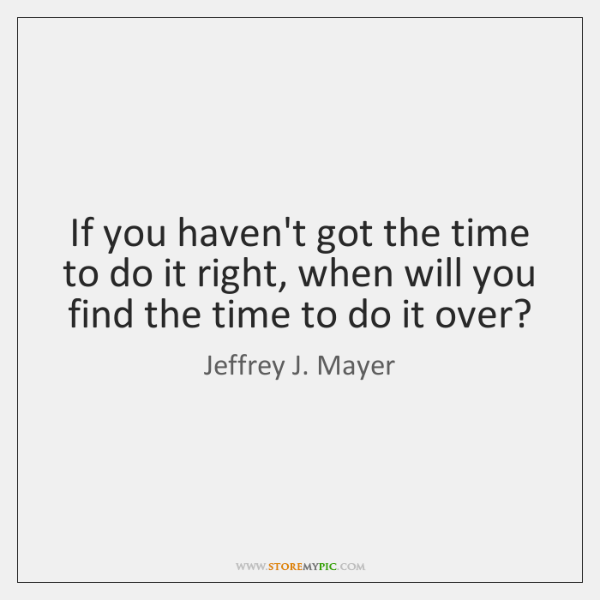 If you haven't got the time to do it right, when will ...