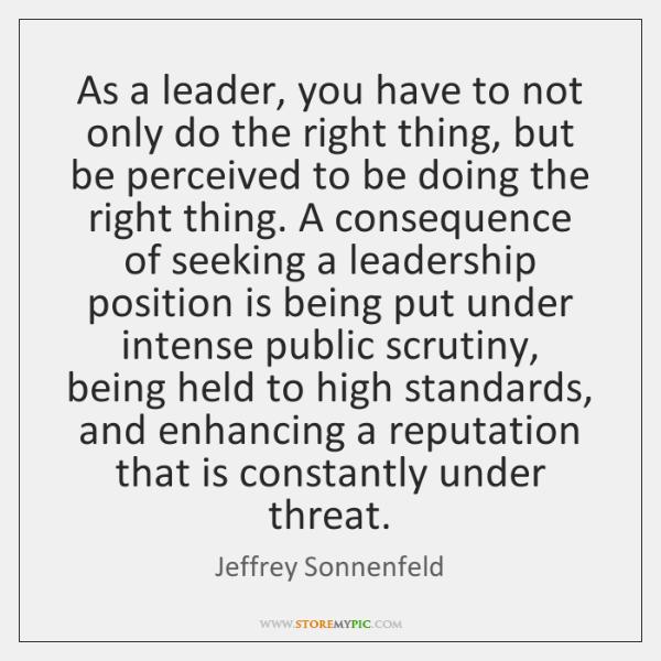 As a leader, you have to not only do the right thing, ...