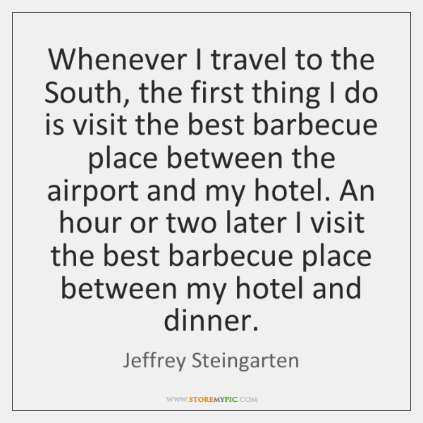 Whenever I travel to the South, the first thing I do is ...
