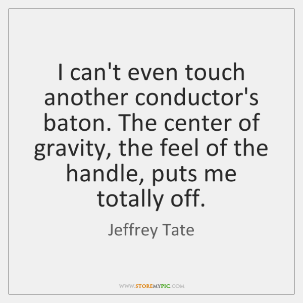 I can't even touch another conductor's baton. The center of gravity, the ...