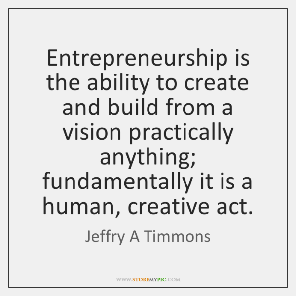 Entrepreneurship is the ability to create and build from a vision practically ...