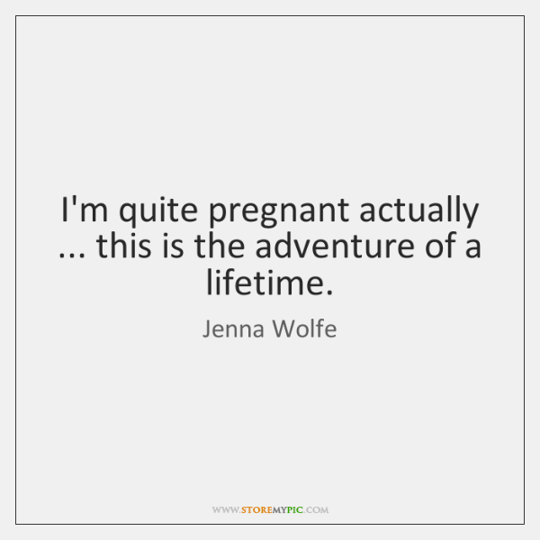 I'm quite pregnant actually ... this is the adventure of a lifetime.