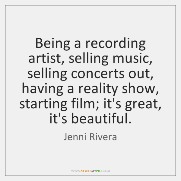 Being a recording artist, selling music, selling concerts out, having a reality ...