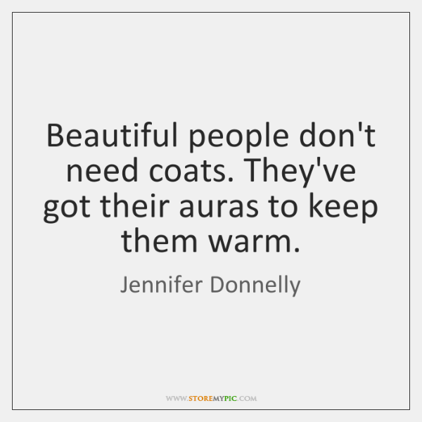 Beautiful people don't need coats. They've got their auras to keep them ...