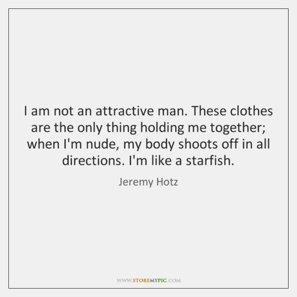 I am not an attractive man. These clothes are the only thing ...