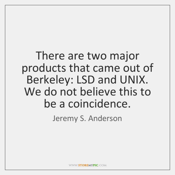 There are two major products that came out of Berkeley: LSD and ...