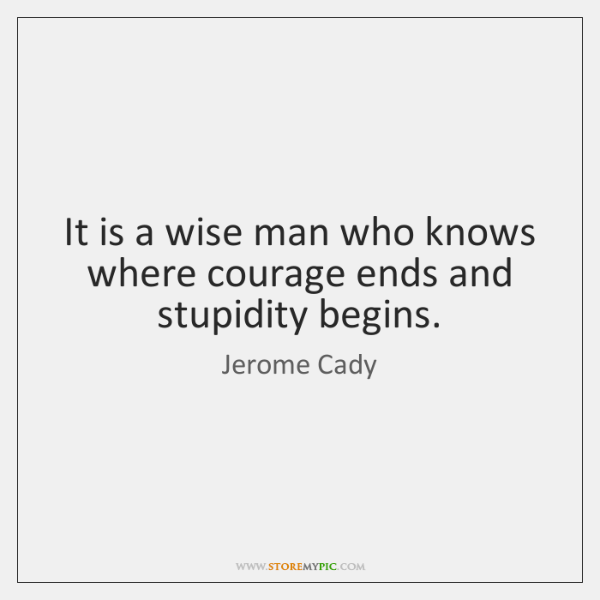It is a wise man who knows where courage ends and stupidity ...