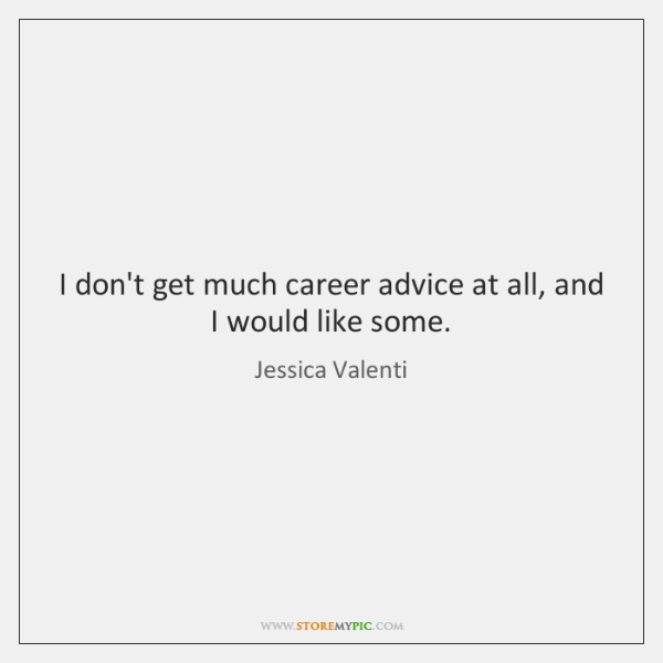I don't get much career advice at all, and I would like ...