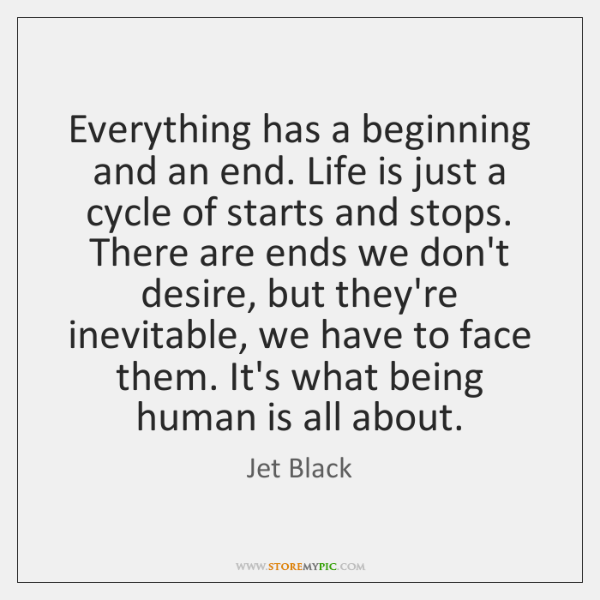 Everything has a beginning and an end. Life is just a cycle ...