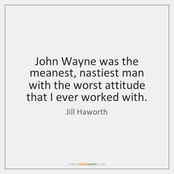 John Wayne was the meanest, nastiest man with the worst attitude that ...