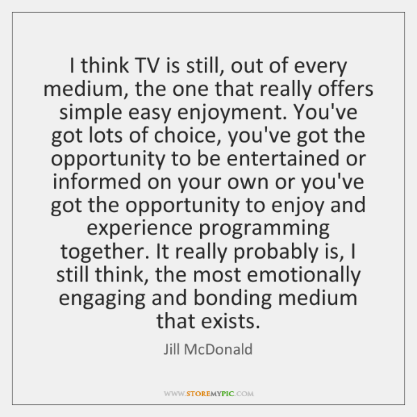 I think TV is still, out of every medium, the one that ...