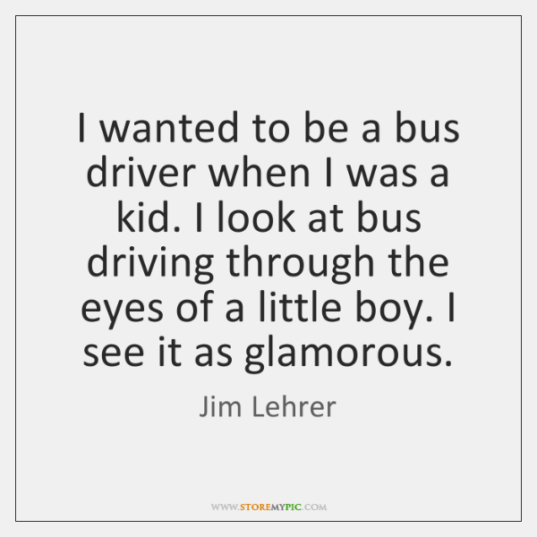 I wanted to be a bus driver when I was a kid. ...