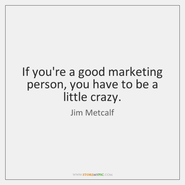 If you're a good marketing person, you have to be a little ...