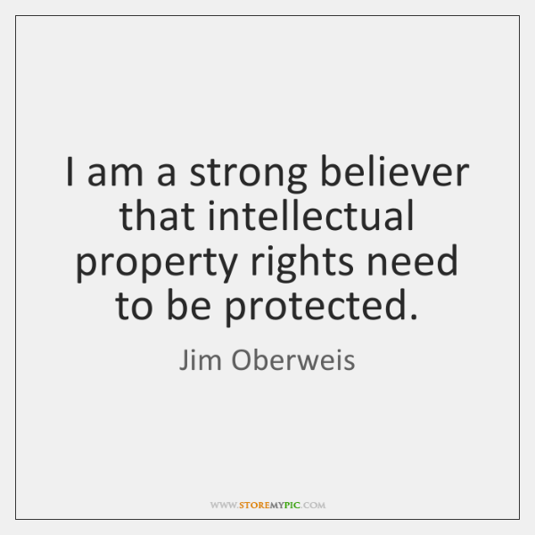I am a strong believer that intellectual property rights need to be ...